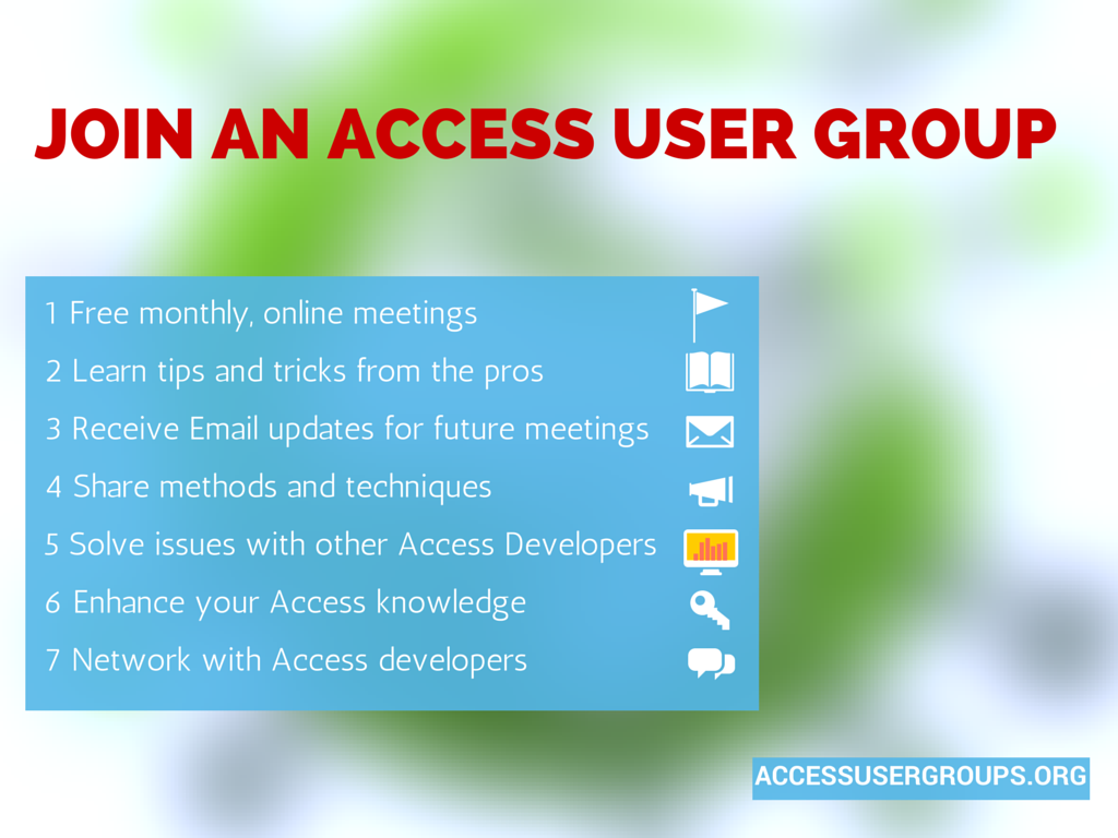 Benefits to joining an Access User Group- 1 Free monthly, online meetings 2 Learn tips and tricks from the pros 3 Receive Email updates for future meetings 4 Share methods and techniques  5 Solve issues with other Access Developers 6 Enhance your Access knowledge 7 Network with Access developers